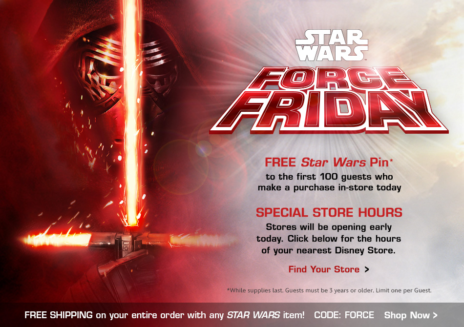 Star Wars Force Friday - Free Star Wars Pin to the first 100 guests who make a purchase in-store today - Special Store Hours: Stores will be opening early today - Click below for the hours of your nearest Disney Store