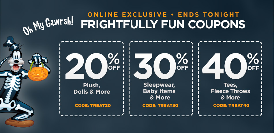 Online Exclusive - Ends Tonight - Frightfully Fun Coupons - 20% Off Plush, Dolls & More - CODE: TREAT20 - 30% Off Sleepwear, Baby Items, and More - TREAT30 - 40% Off Tees, Fleece Throws & More - CODE: TREAT40
