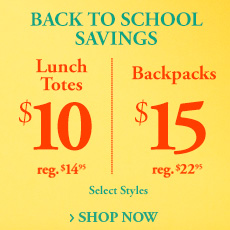 Back to School Savings - Lunch Totes $10 each - reg. $14.95 - Backpacks $15 each - reg. $22.95 - Select Styles - Shop Now