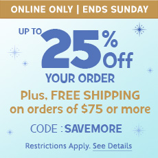 Online Online - Ends Sunday - Up to 25% Off Your Order - Plus, Free Shipping on Orders of $75 or More - CODE: SAVEMORE - Restrictions Apply. See Details