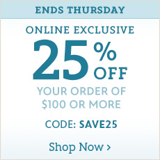 Ends Thursday - Online Exclusive - 25% Off Your Order of $100 or More  - Shop Now