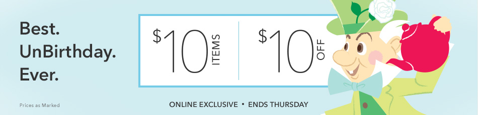 Best. UnBirthday. Ever. - $10 Items - $10 Off - Online Exclusive - Ends Thursday - Prices as Marked