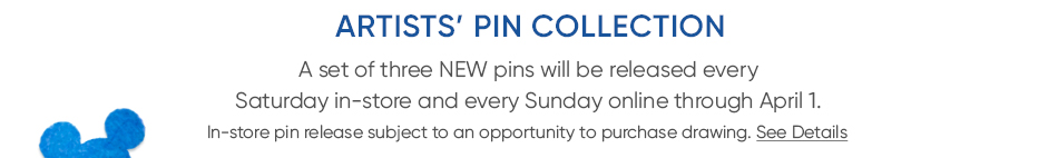 Artists' Pin Collection - A set of three NEW pins will be relased every Saturday in-store and every Sunday online through April 1. In-store pin relase subject to an opportunity to purchase drawing. See Details