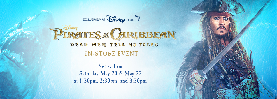 Exclusively at Disney Store - Disney Pirates of the Caribbean Dead Men Tell No Tales - In-Store Event - Set sail on Saturday May 20 & May 27 at 1:30pm, 2:30pm, and 3:30pm