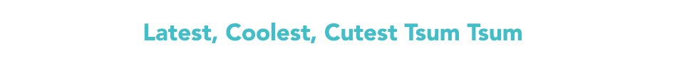 Latest, Coolest, Cutest Tsum Tsum