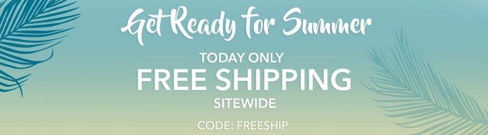 Get Ready for Summer - Today Only - Free Shipping Sitewide - CODE: FREESHIP