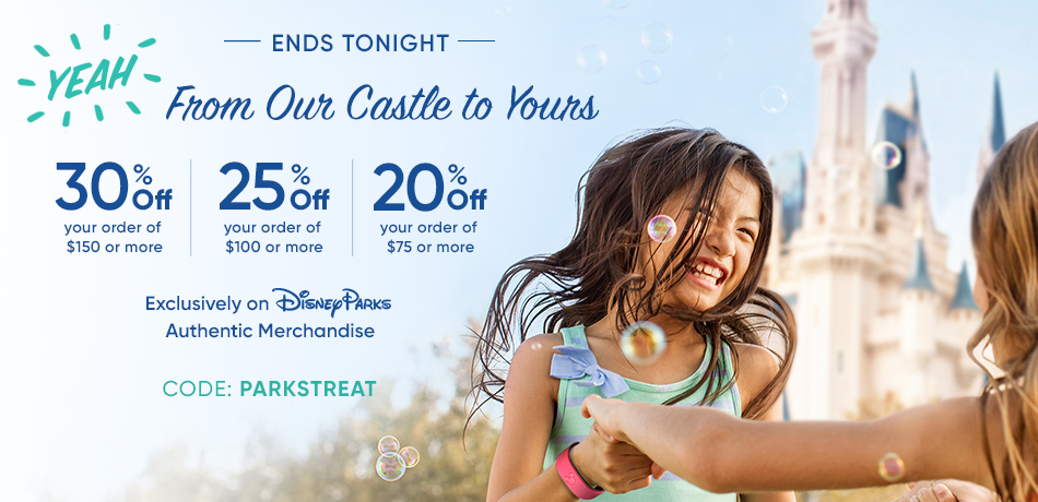 Ends Tonight - From Our Castle to Yours - 30% Off your order of $150 or More - 25% Off your order of $100 or more - 20% Off your order of $75 or more - Exclusively on Disney Parks Authentic Merchandise - CODE: PARKSTREAT