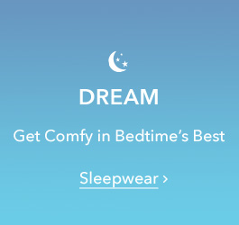 Dream - Get comfy in bedtime's best - Sleepwear