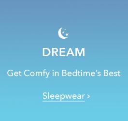 Dream - Get comfy in bedtime's best - Sleepwear