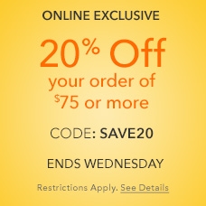 Online Exclusive - 20% Off your order of $75 or more - CODE: SAVE20 - Ends Wednesday - Restrictions Apply. See Details