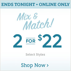 Ends Tonight! - Online Only - Mix & Match! 2 for $22 - Select Styles - Shop Now